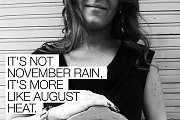 It's not november rain, it's more like august heat.
