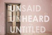 UNSAID UNHEARD UNTITLED